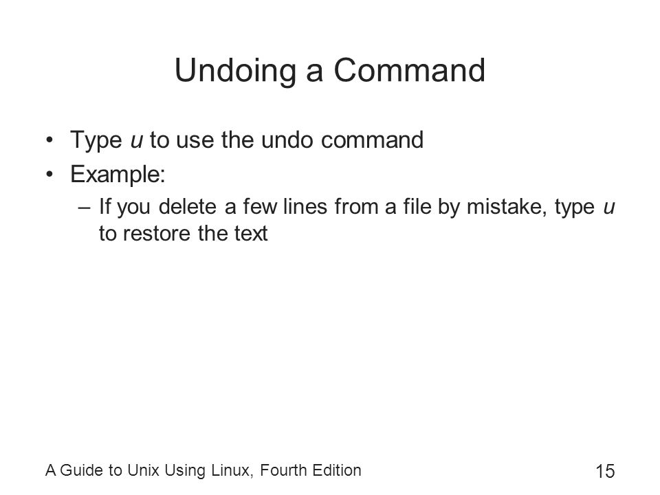 A Guide to Unix Using Linux, Fourth Edition 15 Undoing a Command Type u to use the undo command Example: –If you delete a few lines from a file by mistake, type u to restore the text
