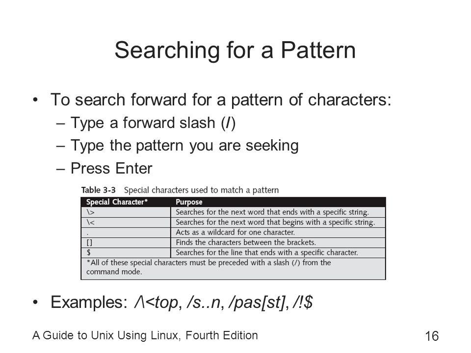 A Guide to Unix Using Linux, Fourth Edition 16 Searching for a Pattern To search forward for a pattern of characters: –Type a forward slash (/) –Type the pattern you are seeking –Press Enter Examples: /\<top, /s..n, /pas[st], /!$