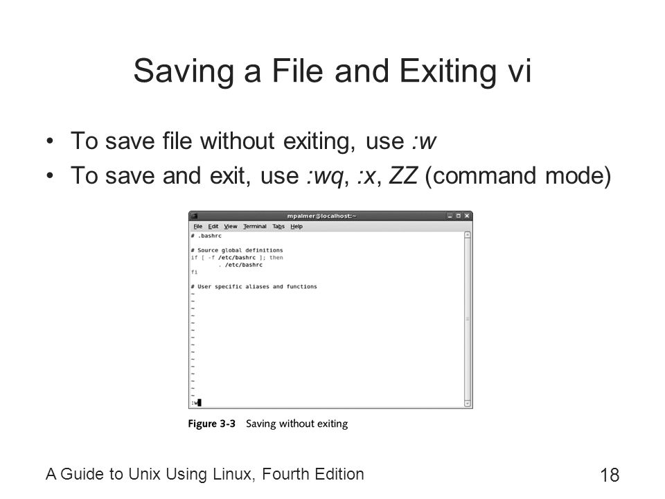 A Guide to Unix Using Linux, Fourth Edition 18 Saving a File and Exiting vi To save file without exiting, use :w To save and exit, use :wq, :x, ZZ (command mode)