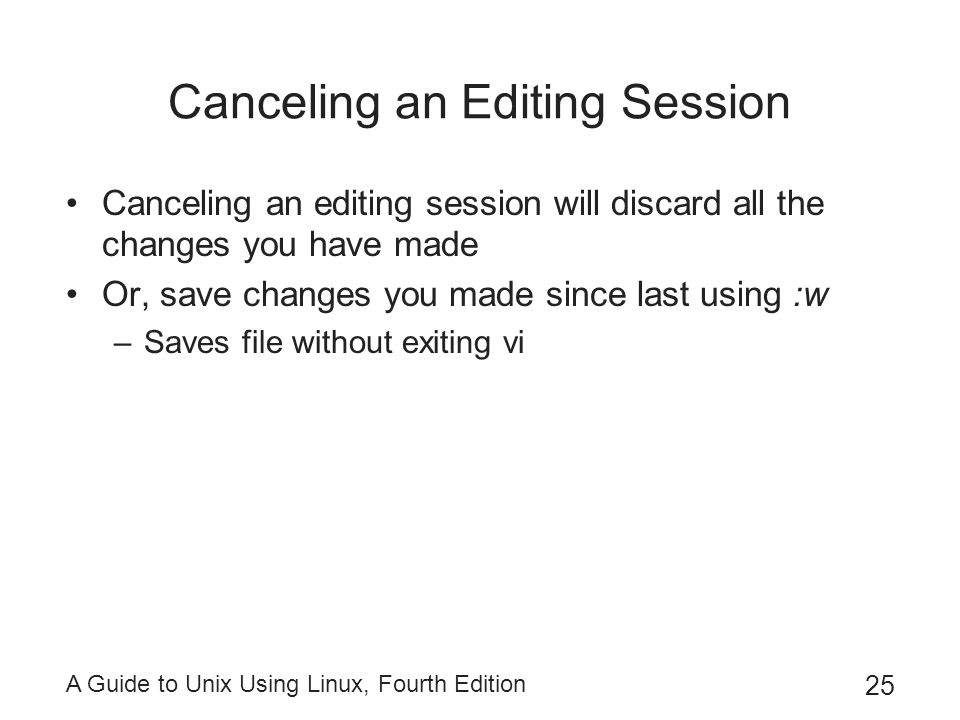 A Guide to Unix Using Linux, Fourth Edition 25 Canceling an Editing Session Canceling an editing session will discard all the changes you have made Or, save changes you made since last using :w –Saves file without exiting vi