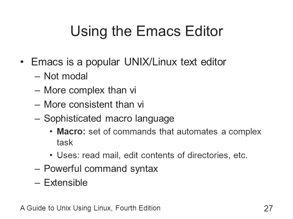 A Guide to Unix Using Linux, Fourth Edition 27 Using the Emacs Editor Emacs is a popular UNIX/Linux text editor –Not modal –More complex than vi –More consistent than vi –Sophisticated macro language Macro: set of commands that automates a complex task Uses: read mail, edit contents of directories, etc.