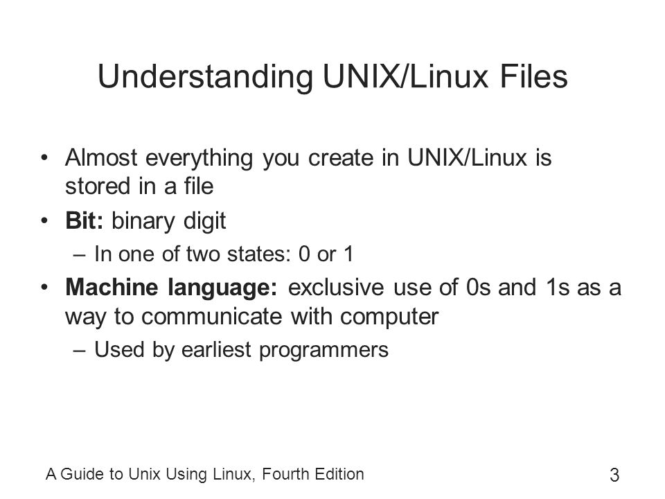 A Guide to Unix Using Linux, Fourth Edition 3 Understanding UNIX/Linux Files Almost everything you create in UNIX/Linux is stored in a file Bit: binary digit –In one of two states: 0 or 1 Machine language: exclusive use of 0s and 1s as a way to communicate with computer –Used by earliest programmers