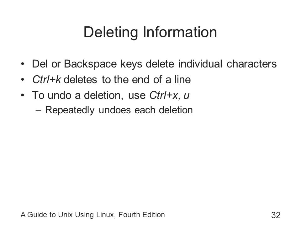 A Guide to Unix Using Linux, Fourth Edition 32 Deleting Information Del or Backspace keys delete individual characters Ctrl+k deletes to the end of a line To undo a deletion, use Ctrl+x, u –Repeatedly undoes each deletion