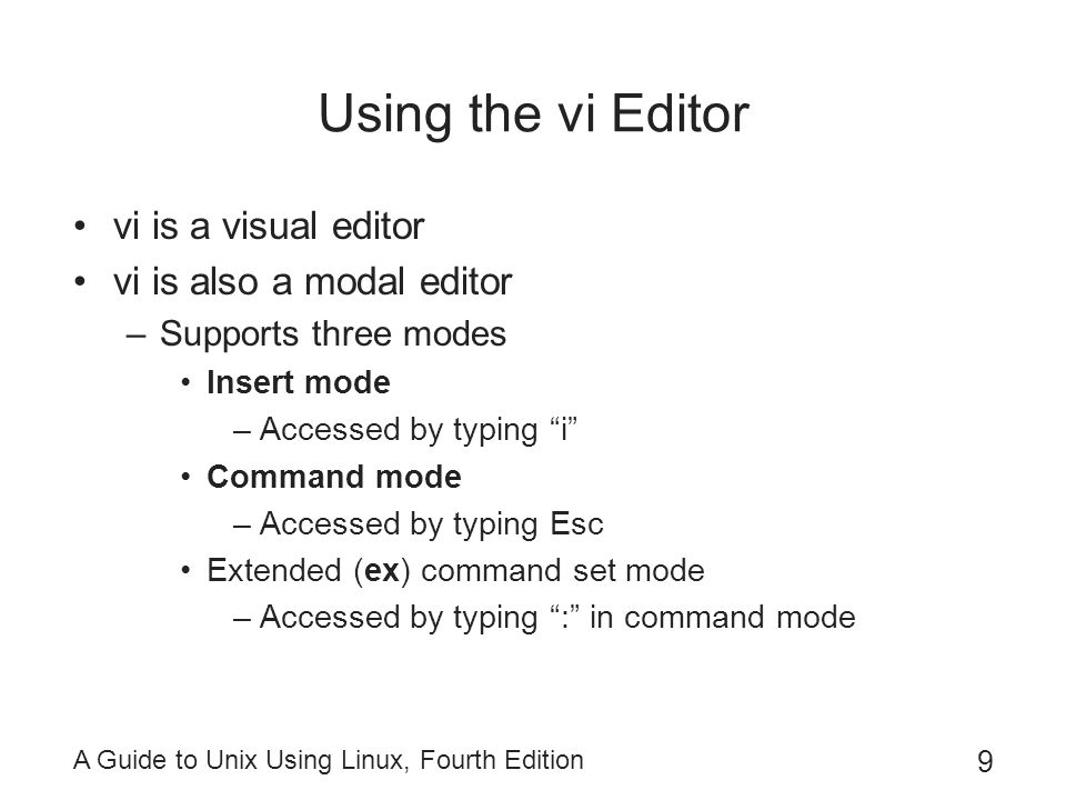A Guide to Unix Using Linux, Fourth Edition 9 Using the vi Editor vi is a visual editor vi is also a modal editor –Supports three modes Insert mode –Accessed by typing i Command mode –Accessed by typing Esc Extended (ex) command set mode –Accessed by typing : in command mode