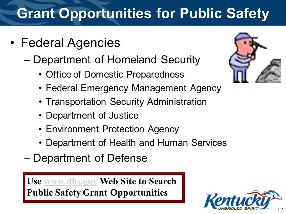 12 Grant Opportunities for Public Safety Federal Agencies –Department of Homeland Security Office of Domestic Preparedness Federal Emergency Management Agency Transportation Security Administration Department of Justice Environment Protection Agency Department of Health and Human Services –Department of Defense Use www.dhs.gov Web Site to Search Public Safety Grant Opportunitieswww.dhs.gov