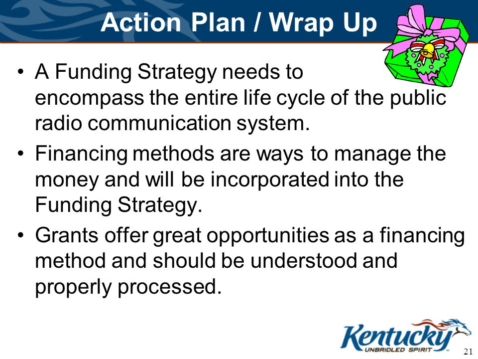 21 Action Plan / Wrap Up A Funding Strategy needs to encompass the entire life cycle of the public radio communication system.