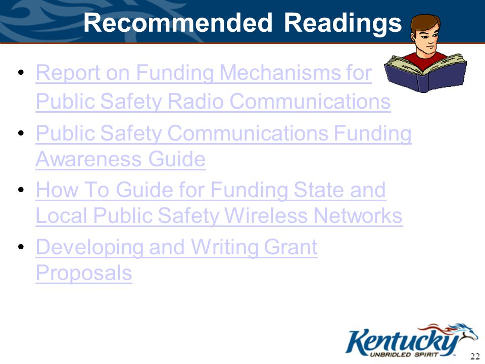 22 Recommended Readings Report on Funding Mechanisms for Public Safety Radio CommunicationsReport on Funding Mechanisms for Public Safety Radio Communications Public Safety Communications Funding Awareness GuidePublic Safety Communications Funding Awareness Guide How To Guide for Funding State and Local Public Safety Wireless NetworksHow To Guide for Funding State and Local Public Safety Wireless Networks Developing and Writing Grant ProposalsDeveloping and Writing Grant Proposals
