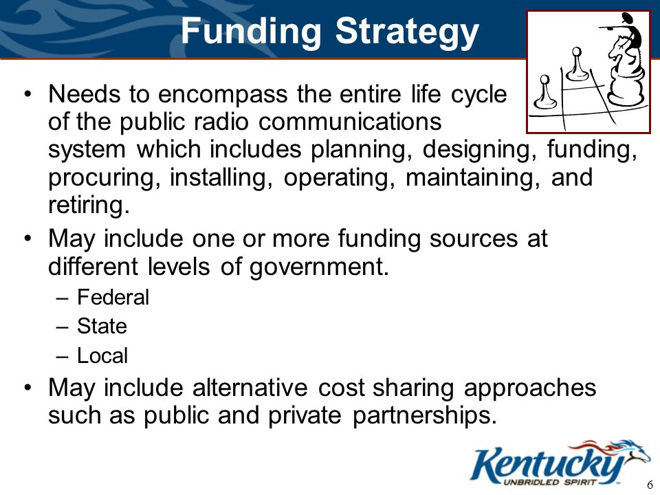 6 Funding Strategy Needs to encompass the entire life cycle of the public radio communications system which includes planning, designing, funding, procuring, installing, operating, maintaining, and retiring.