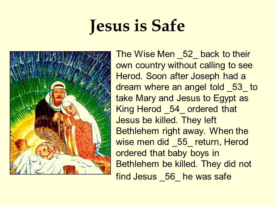 Jesus is Safe The Wise Men _52_ back to their own country without calling to see Herod.