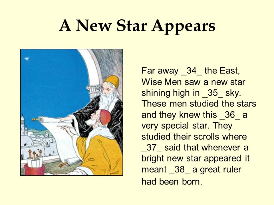 A New Star Appears Far away _34_ the East, Wise Men saw a new star shining high in _35_ sky. These men studied the stars and they knew this _36_ a ver