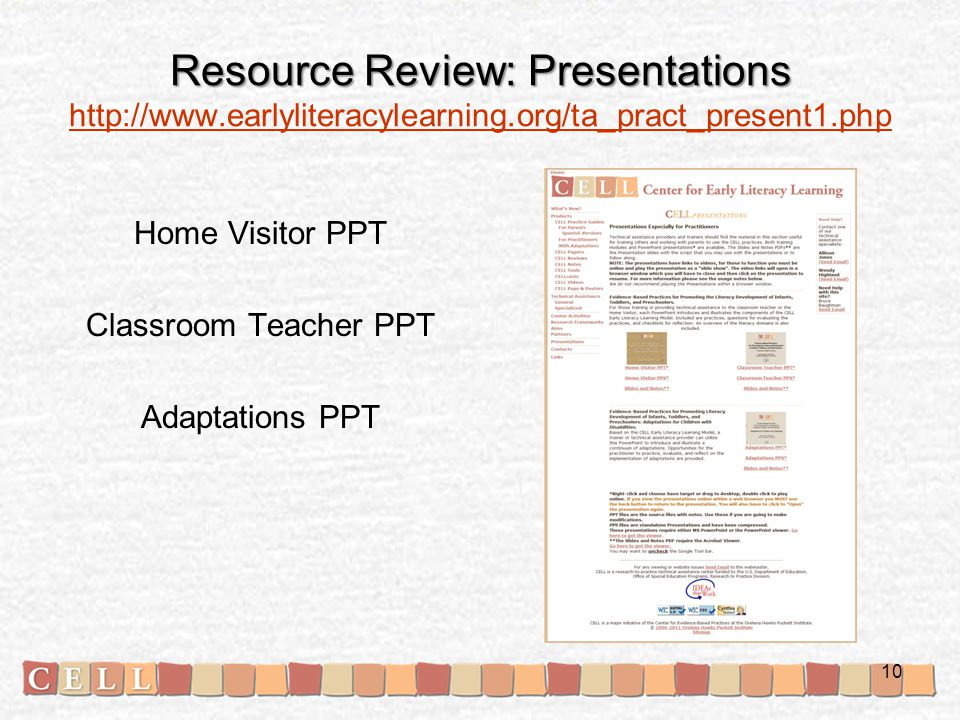 Resource Review: Presentations Resource Review: Presentations http://www.earlyliteracylearning.org/ta_pract_present1.php http://www.earlyliteracylearning.org/ta_pract_present1.php Home Visitor PPT Classroom Teacher PPT Adaptations PPT 10