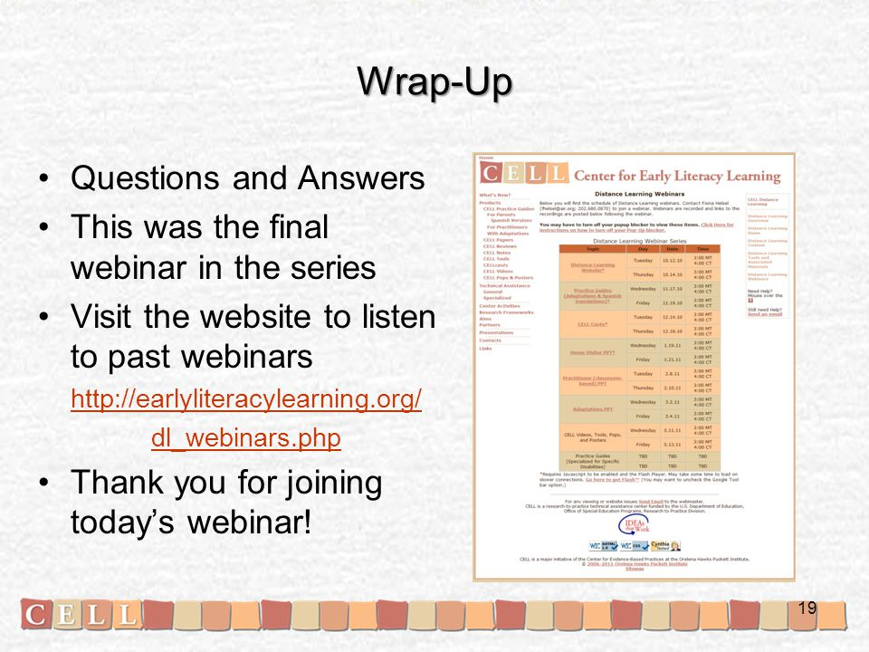 Wrap-Up Questions and Answers This was the final webinar in the series Visit the website to listen to past webinars http://earlyliteracylearning.org/ dl_webinars.php Thank you for joining today's webinar.