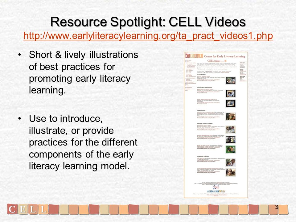 Resource Spotlight: CELL Videos Resource Spotlight: CELL Videos http://www.earlyliteracylearning.org/ta_pract_videos1.php http://www.earlyliteracylearning.org/ta_pract_videos1.php Short & lively illustrations of best practices for promoting early literacy learning.
