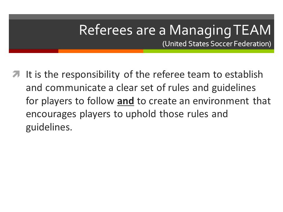 Referees are a Managing TEAM (United States Soccer Federation)  It is the responsibility of the referee team to establish and communicate a clear set of rules and guidelines for players to follow and to create an environment that encourages players to uphold those rules and guidelines.