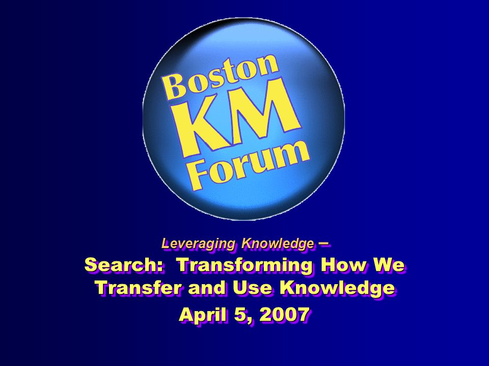Leveraging Knowledge – Search: Transforming How We Transfer and Use Knowledge April 5, 2007 Leveraging Knowledge – Search: Transforming How We Transfer and Use Knowledge April 5, 2007