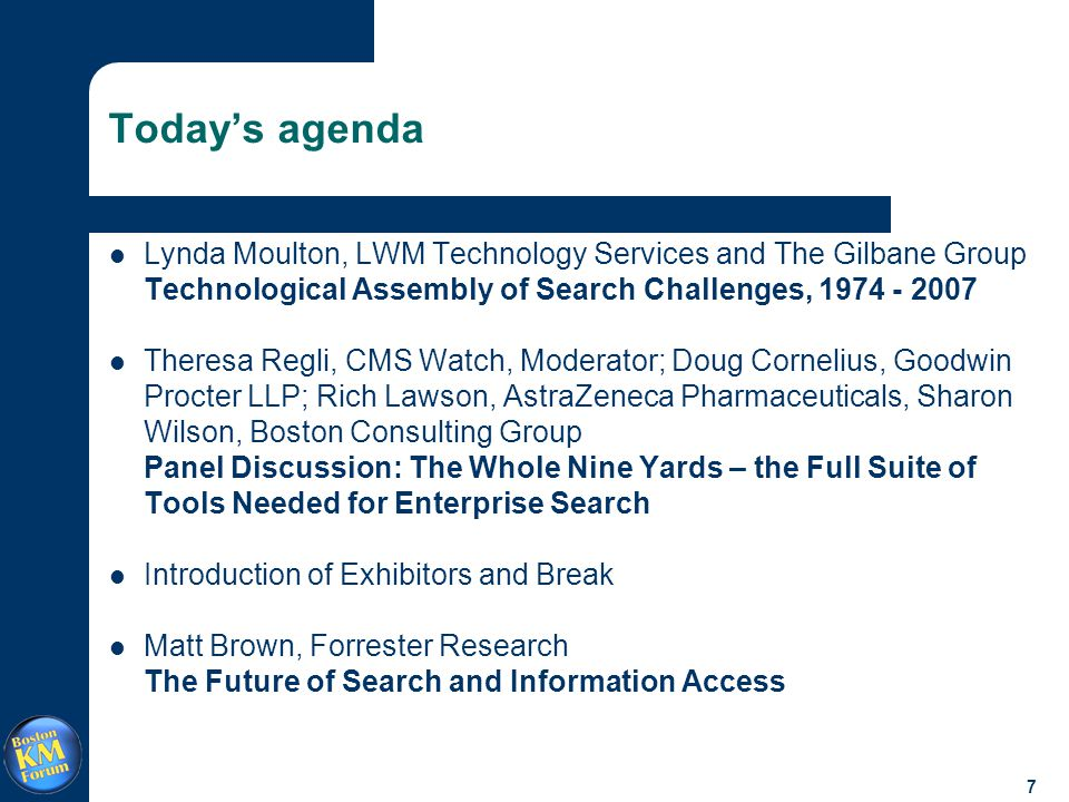 7 Today's agenda Lynda Moulton, LWM Technology Services and The Gilbane Group Technological Assembly of Search Challenges, 1974 - 2007 Theresa Regli, CMS Watch, Moderator; Doug Cornelius, Goodwin Procter LLP; Rich Lawson, AstraZeneca Pharmaceuticals, Sharon Wilson, Boston Consulting Group Panel Discussion: The Whole Nine Yards – the Full Suite of Tools Needed for Enterprise Search Introduction of Exhibitors and Break Matt Brown, Forrester Research The Future of Search and Information Access