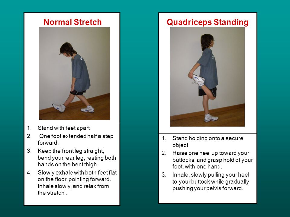 Normal Stretch 1.Stand with feet apart 2. One foot extended half a step forward.