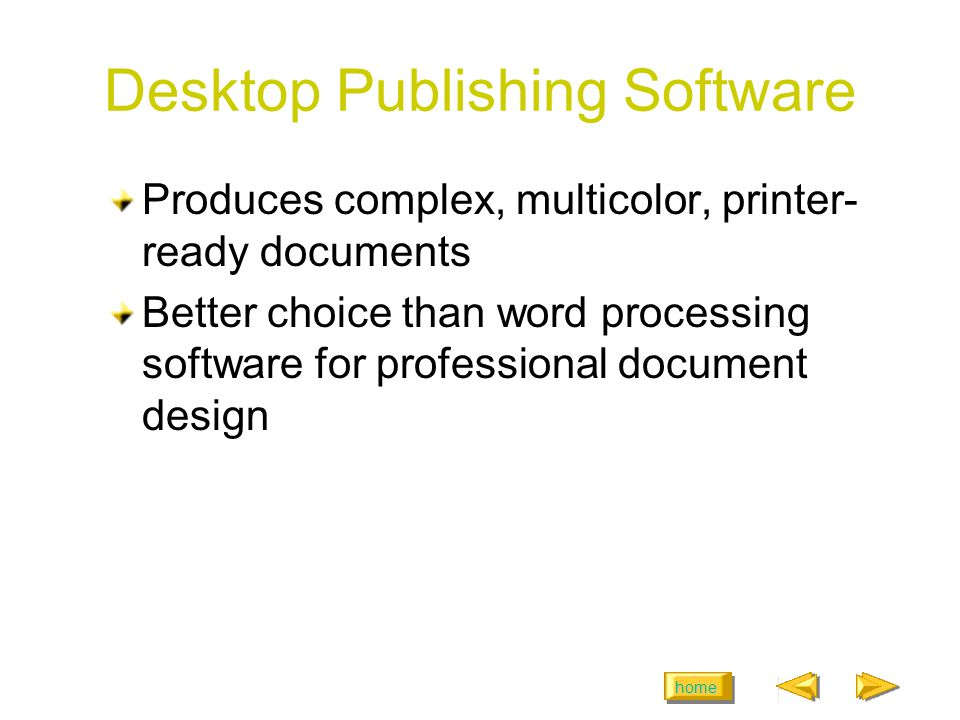 home Desktop Publishing Software Produces complex, multicolor, printer- ready documents Better choice than word processing software for professional d