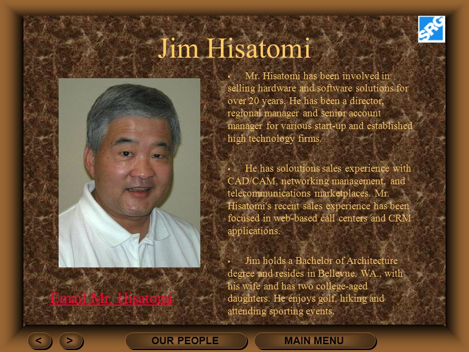 MAIN MENU OUR PEOPLE > > < < Jim Hisatomi Mr. Hisatomi has been involved in selling hardware and software solutions for over 20 years. He has been a d