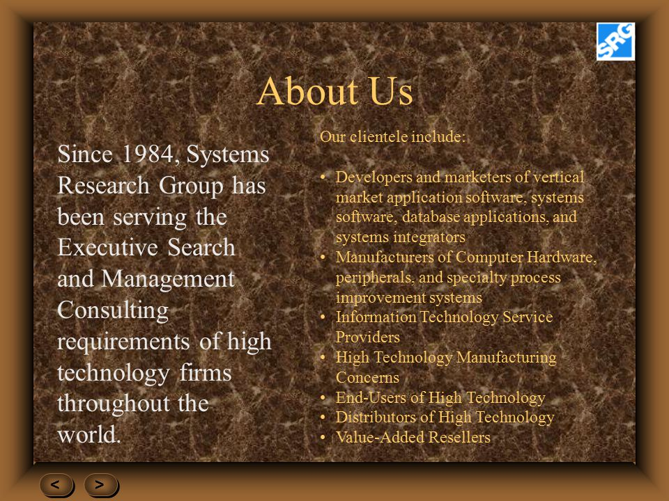 About Us Since 1984, Systems Research Group has been serving the Executive Search and Management Consulting requirements of high technology firms throughout the world.