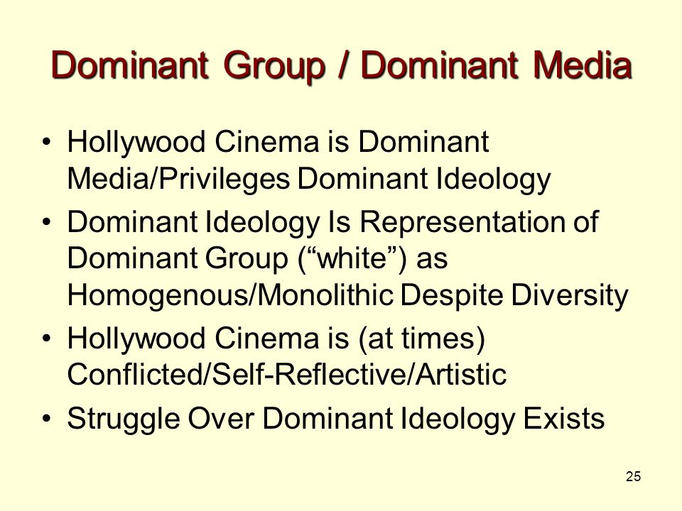 25 Dominant Group / Dominant Media Hollywood Cinema is Dominant Media/Privileges Dominant Ideology Dominant Ideology Is Representation of Dominant Group ( white ) as Homogenous/Monolithic Despite Diversity Hollywood Cinema is (at times) Conflicted/Self-Reflective/Artistic Struggle Over Dominant Ideology Exists