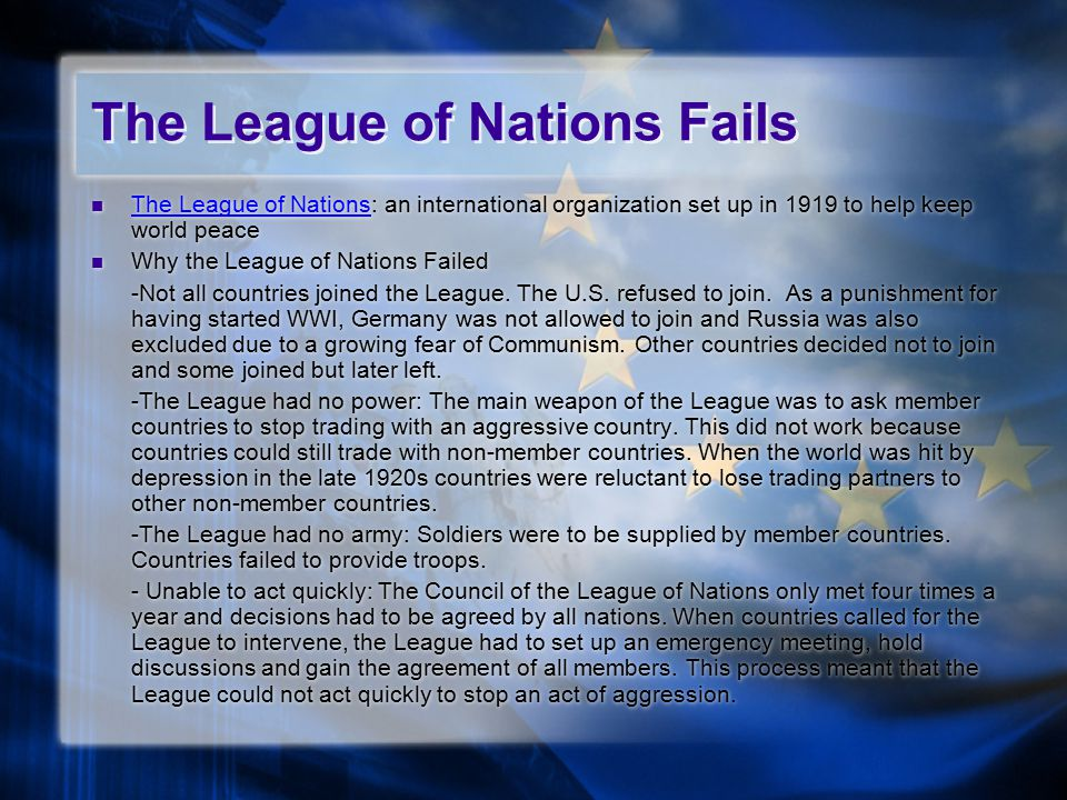 The League of Nations Fails The League of Nations: an international organization set up in 1919 to help keep world peace The League of Nations Why the League of Nations Failed -Not all countries joined the League.