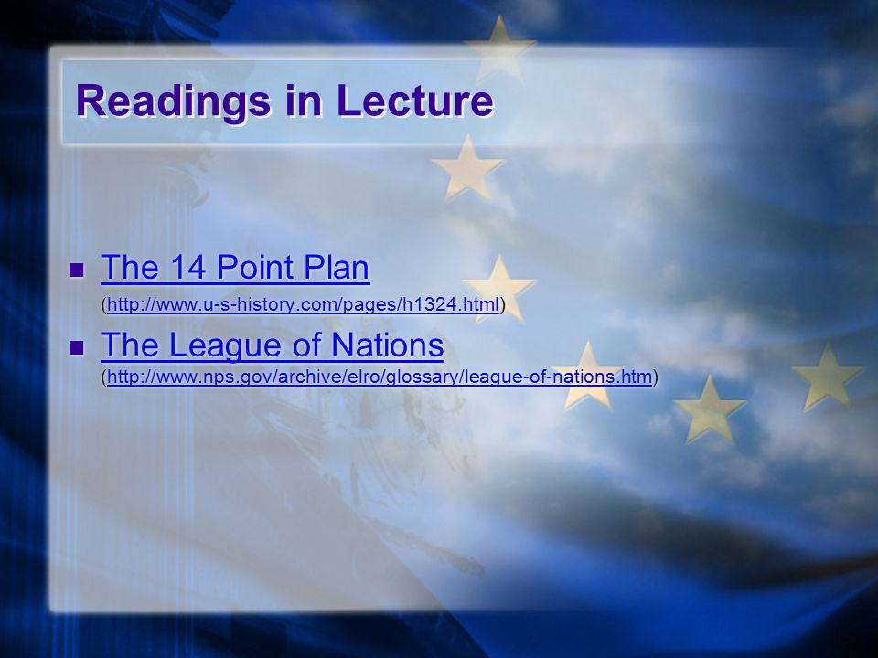 Readings in Lecture The 14 Point Plan (http://www.u-s-history.com/pages/h1324.html)http://www.u-s-history.com/pages/h1324.html The League of Nations (http://www.nps.gov/archive/elro/glossary/league-of-nations.htm) The League of Nationshttp://www.nps.gov/archive/elro/glossary/league-of-nations.htm The 14 Point Plan (http://www.u-s-history.com/pages/h1324.html)http://www.u-s-history.com/pages/h1324.html The League of Nations (http://www.nps.gov/archive/elro/glossary/league-of-nations.htm) The League of Nationshttp://www.nps.gov/archive/elro/glossary/league-of-nations.htm