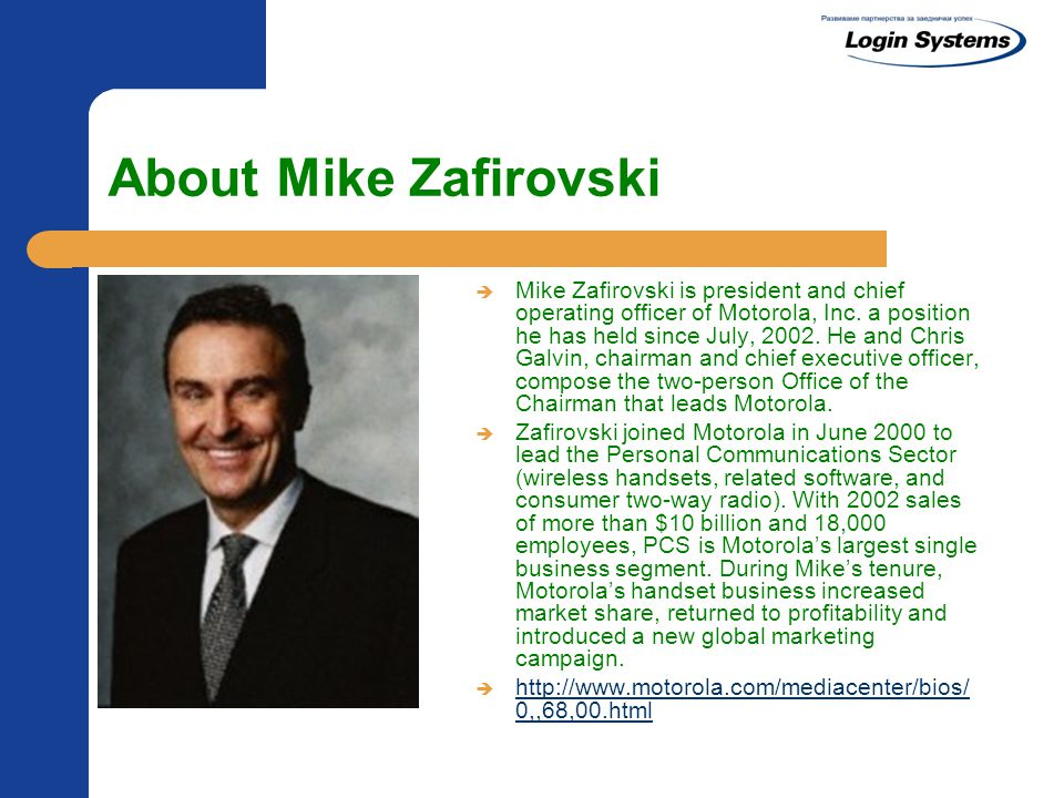 About Mike Zafirovski  Mike Zafirovski is president and chief operating officer of Motorola, Inc.