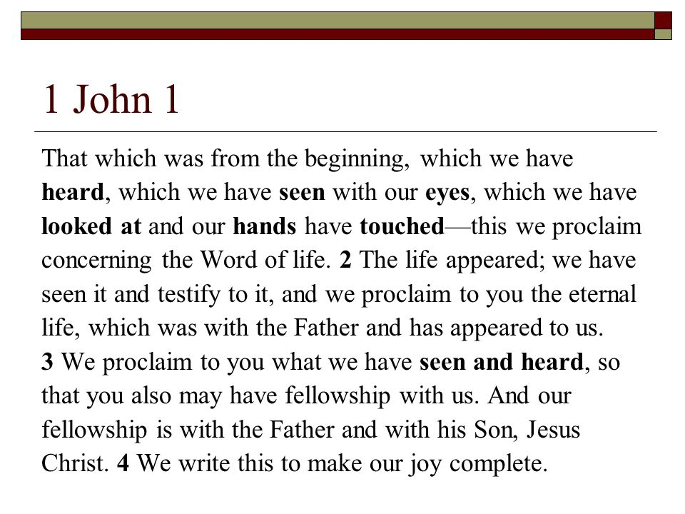 1 John 1 That which was from the beginning, which we have heard, which we have seen with our eyes, which we have looked at and our hands have touched—this we proclaim concerning the Word of life.