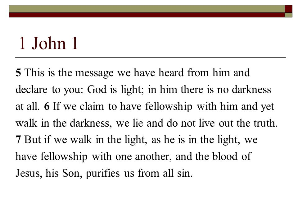 1 John 1 5 This is the message we have heard from him and declare to you: God is light; in him there is no darkness at all.