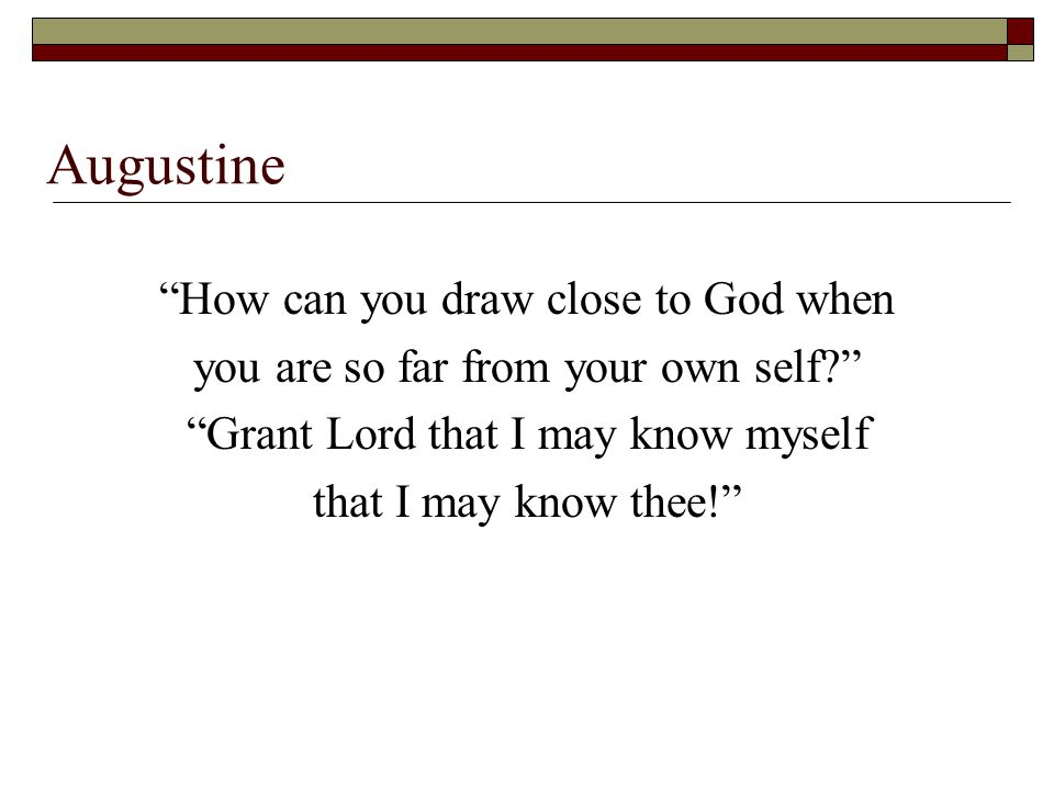 Augustine How can you draw close to God when you are so far from your own self? Grant Lord that I may know myself that I may know thee!