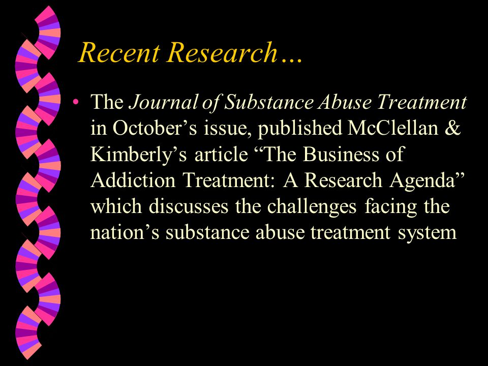 Recent Research… The Journal of Substance Abuse Treatment in October's issue, published McClellan & Kimberly's article The Business of Addiction Treatment: A Research Agenda which discusses the challenges facing the nation's substance abuse treatment system