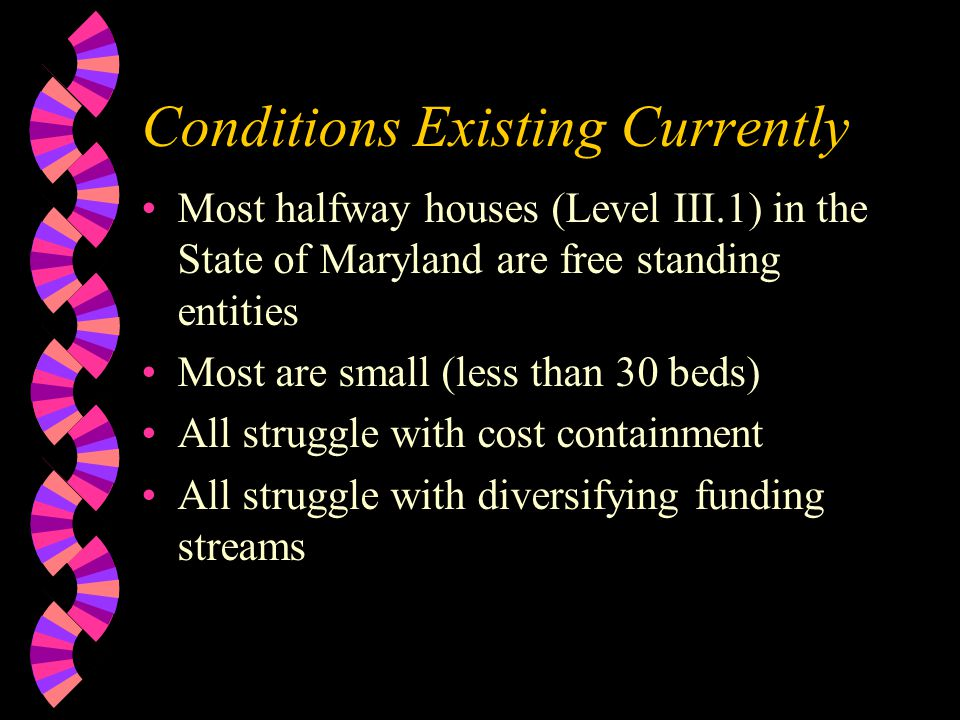 Conditions Existing Currently Most halfway houses (Level III.1) in the State of Maryland are free standing entities Most are small (less than 30 beds) All struggle with cost containment All struggle with diversifying funding streams