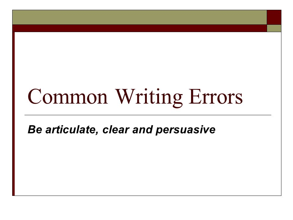 Common Writing Errors Be articulate, clear and persuasive