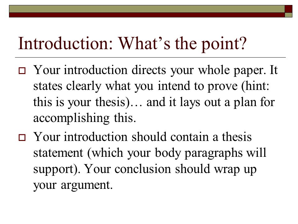 Introduction: What's the point. Your introduction directs your whole paper.