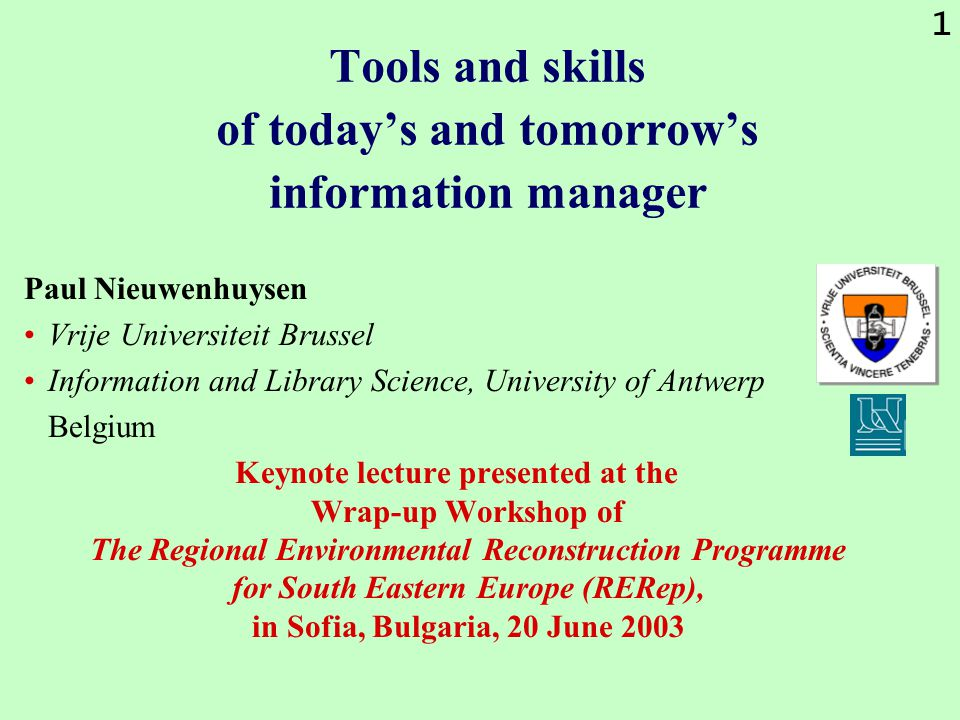1 Tools and skills of today's and tomorrow's information manager Paul Nieuwenhuysen Vrije Universiteit Brussel Information and Library Science, University of Antwerp Belgium Keynote lecture presented at the Wrap-up Workshop of The Regional Environmental Reconstruction Programme for South Eastern Europe (RERep), in Sofia, Bulgaria, 20 June 2003