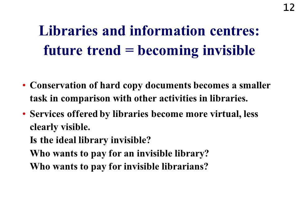 12 Libraries and information centres: future trend = becoming invisible Conservation of hard copy documents becomes a smaller task in comparison with other activities in libraries.