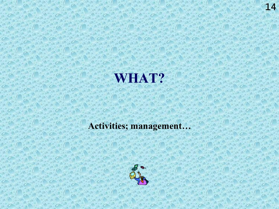 14 WHAT? Activities; management…