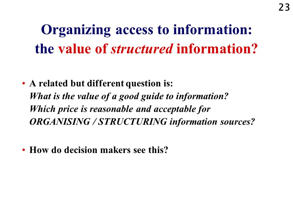 23 Organizing access to information: the value of structured information.