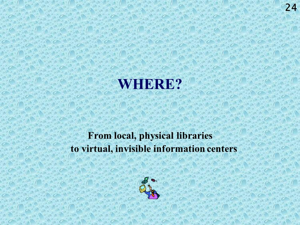 24 WHERE? From local, physical libraries to virtual, invisible information centers