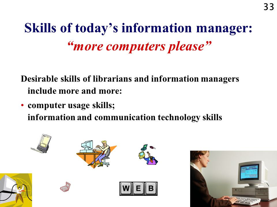 33 Skills of today's information manager: more computers please Desirable skills of librarians and information managers include more and more: computer usage skills; information and communication technology skills