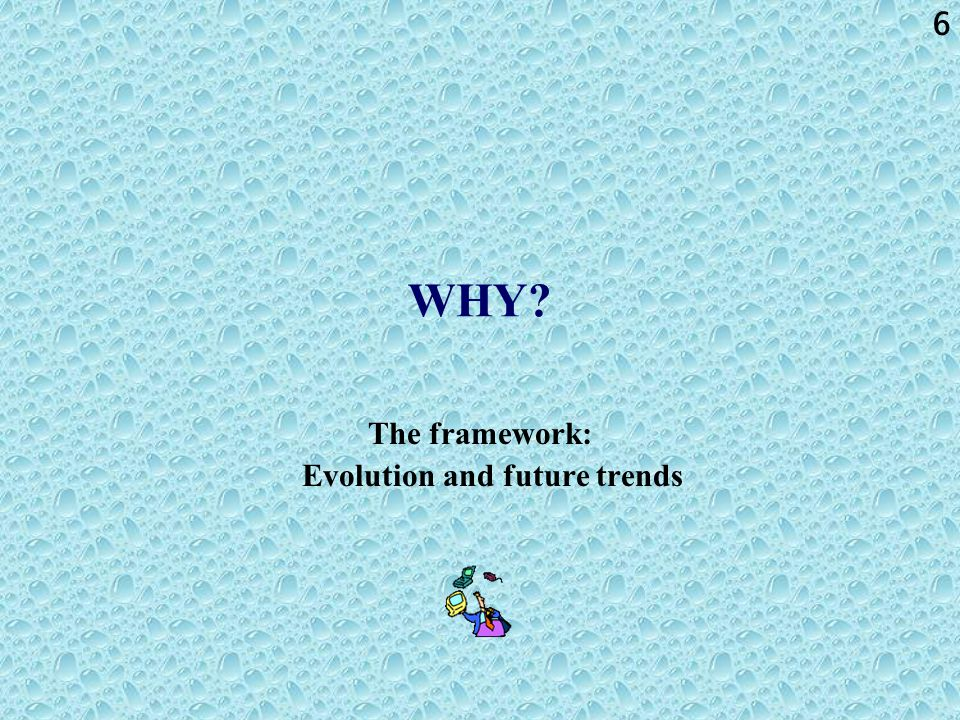 6 WHY? The framework: Evolution and future trends