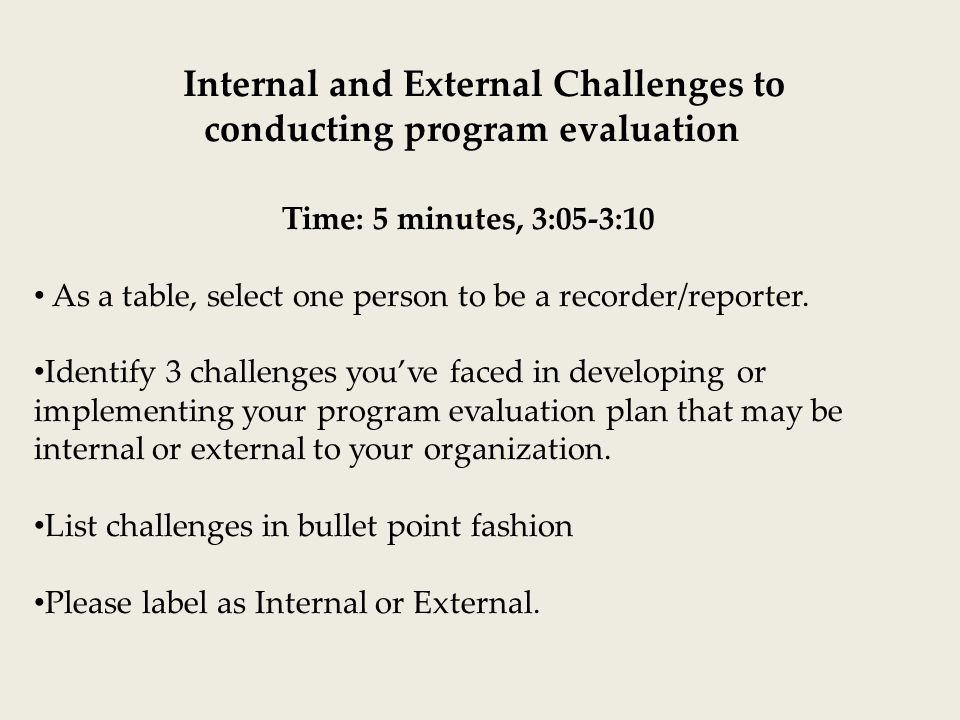 Internal and External Challenges to conducting program evaluation Time: 5 minutes, 3:05-3:10 As a table, select one person to be a recorder/reporter.
