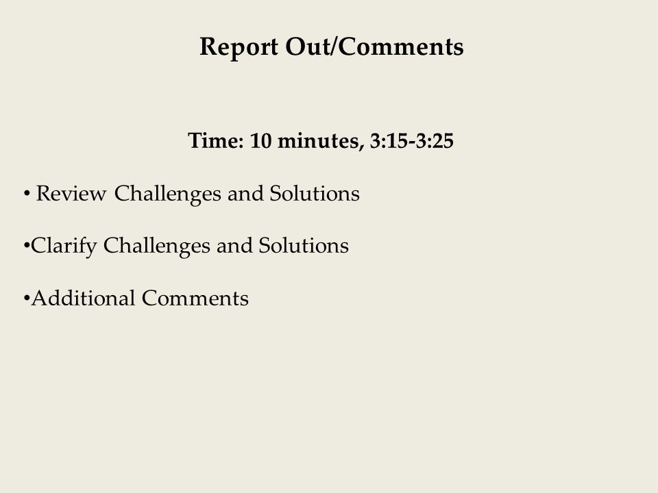 Report Out/Comments Time: 10 minutes, 3:15-3:25 Review Challenges and Solutions Clarify Challenges and Solutions Additional Comments