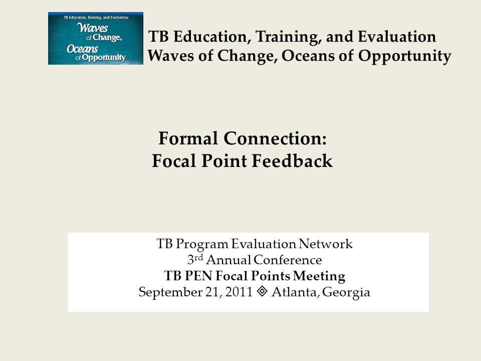 TB Program Evaluation Network 3 rd Annual Conference TB PEN Focal Points Meeting September 21, 2011  Atlanta, Georgia TB Education, Training, and Evaluation Waves of Change, Oceans of Opportunity Formal Connection: Focal Point Feedback