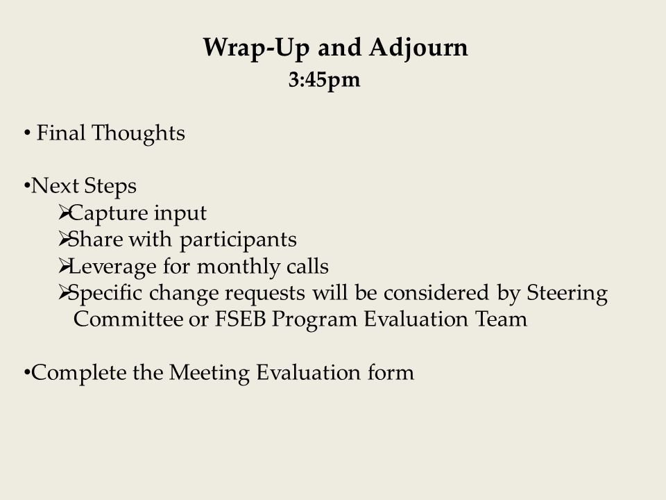 Wrap-Up and Adjourn 3:45pm Final Thoughts Next Steps  Capture input  Share with participants  Leverage for monthly calls  Specific change requests will be considered by Steering Committee or FSEB Program Evaluation Team Complete the Meeting Evaluation form