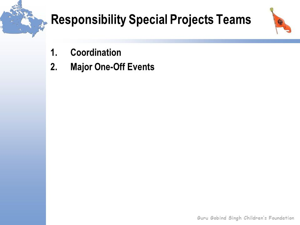 Responsibility Special Projects Teams 1.Coordination 2.Major One-Off Events Guru Gobind Singh Children's Foundation