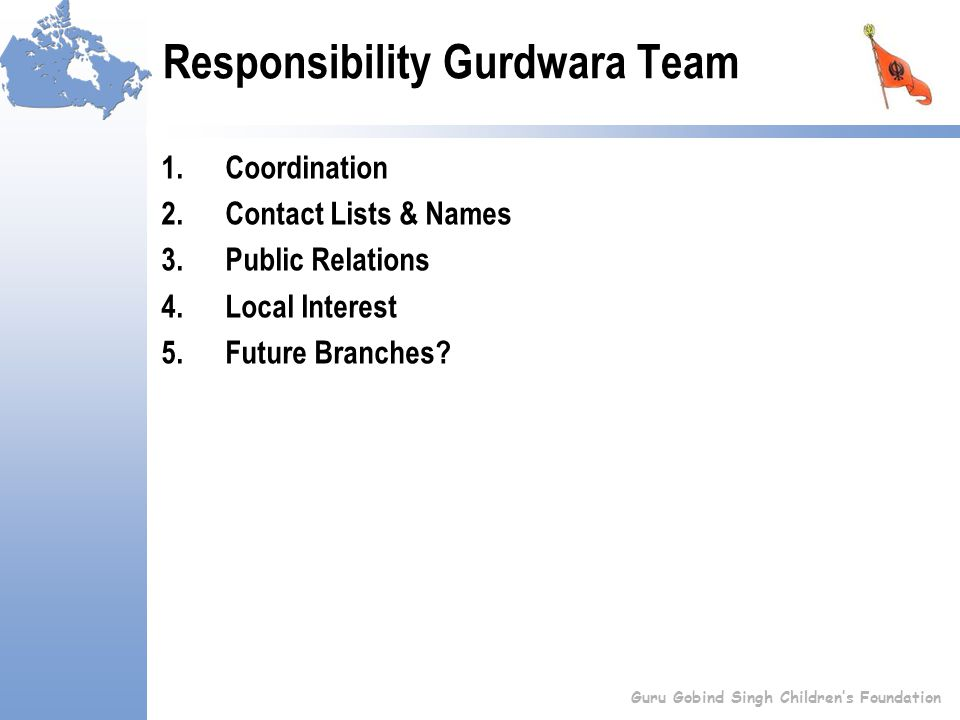 Responsibility Gurdwara Team 1.Coordination 2.Contact Lists & Names 3.Public Relations 4.Local Interest 5.Future Branches.