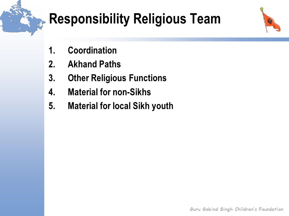 Responsibility Religious Team 1.Coordination 2.Akhand Paths 3.Other Religious Functions 4.Material for non-Sikhs 5.Material for local Sikh youth Guru Gobind Singh Children's Foundation