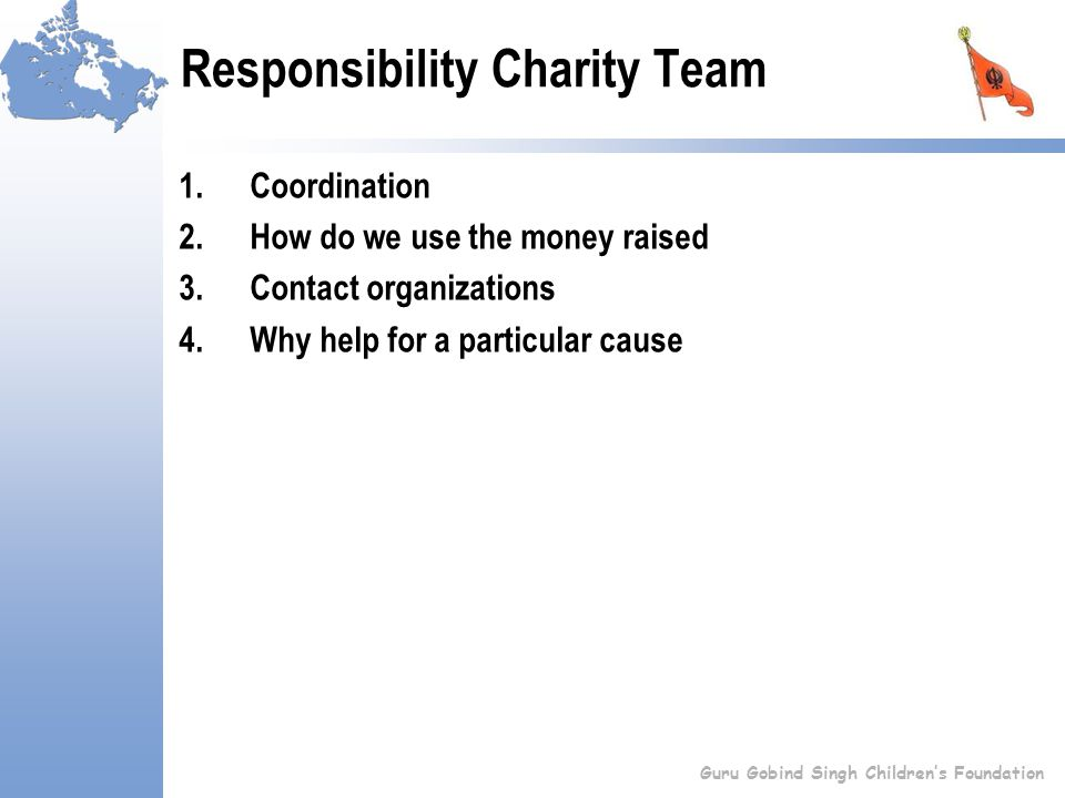 Responsibility Charity Team 1.Coordination 2.How do we use the money raised 3.Contact organizations 4.Why help for a particular cause Guru Gobind Singh Children's Foundation